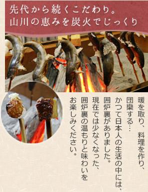 【先代から続くこだわり。山川の恵みを炭火でじっくり】暖を取り、料理を作り、団欒する…かつて日本人の生活の中には、囲炉裏がありました。現在では少なくなった、囲炉裏の温もりと味わいをお楽しみください。