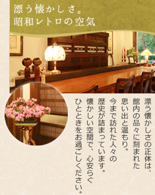 【漂う懐かしさ。昭和レトロの空気】漂う懐かしさの正体は、館内の品々に刻まれた思い出と温もり。今まで訪れた人々の歴史が詰まっています。懐かしい空間で、心安らぐひとときをお過ごしください。